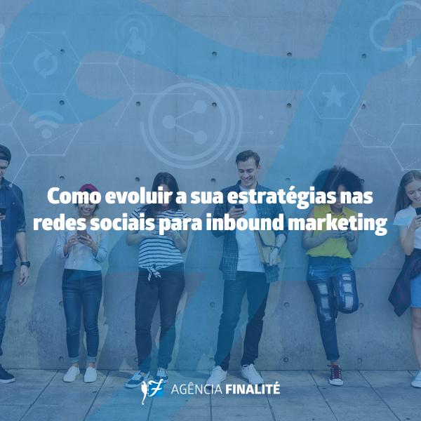 Como evoluir a sua estratégia nas redes sociais para Inbound Marketing