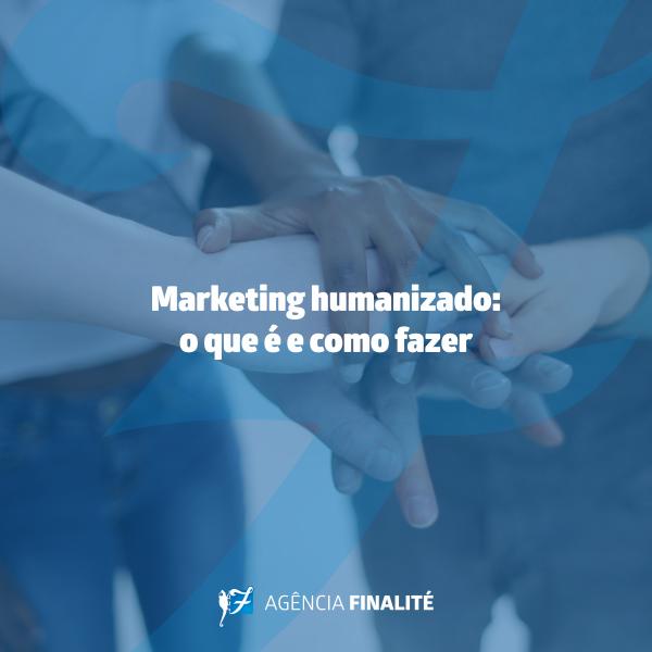 Marketing humanizado: o que é e como fazer