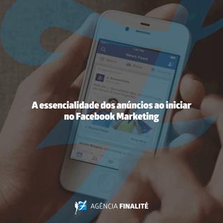 A essencialidade dos anúncios ao iniciar no Facebook Marketing