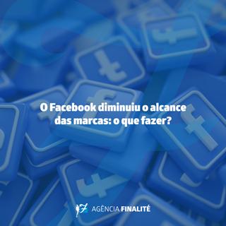 O Facebook diminuiu o alcance das marcas: o que fazer?